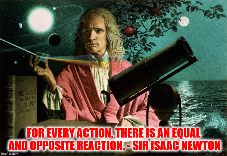 FOR EVERY ACTION, THERE IS AN EQUAL AND OPPOSITE REACTION. - SIR ISAAC NEWTON | made w/ Imgflip meme maker