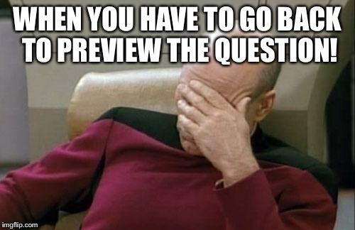 Captain Picard Facepalm Meme | WHEN YOU HAVE TO GO BACK TO PREVIEW THE QUESTION! | image tagged in memes,captain picard facepalm | made w/ Imgflip meme maker