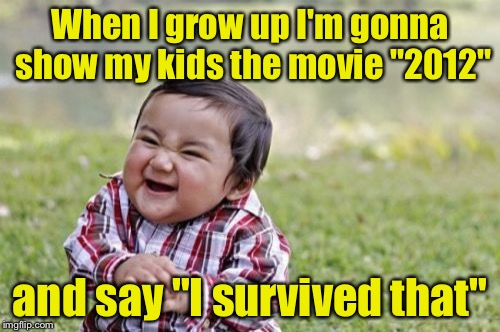 "I Survived The Year 2012 | When I grow up I'm gonna show my kids the movie ""2012"" and say ""I survived that"" 