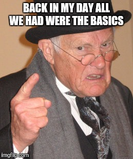 Back In My Day Meme | BACK IN MY DAY ALL WE HAD WERE THE BASICS | image tagged in memes,back in my day | made w/ Imgflip meme maker
