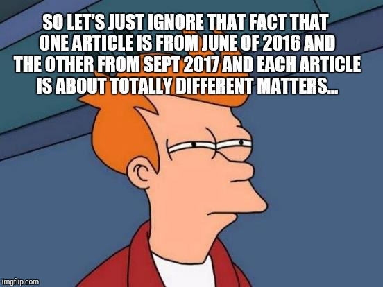Futurama Fry Meme | SO LET'S JUST IGNORE THAT FACT THAT ONE ARTICLE IS FROM JUNE OF 2016 AND THE OTHER FROM SEPT 2017 AND EACH ARTICLE IS ABOUT TOTALLY DIFFEREN | image tagged in memes,futurama fry | made w/ Imgflip meme maker