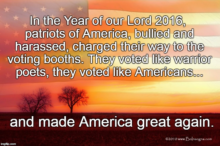 History Will Always Remember | In the Year of our Lord 2016, patriots of America, bullied and harassed, charged their way to the voting booths. They voted like warrior poe | image tagged in meme,americans,2016,vote,maga | made w/ Imgflip meme maker