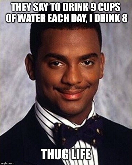 Carlton Banks Thug Life | THEY SAY TO DRINK 9 CUPS OF WATER EACH DAY, I DRINK 8 THUG LIFE | image tagged in carlton banks thug life | made w/ Imgflip meme maker