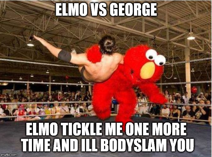 ELMO VS GEORGE; ELMO TICKLE ME ONE MORE TIME AND ILL BODYSLAM YOU | image tagged in wrestle,sesame street,elmo world,elmo,elmo-world | made w/ Imgflip meme maker