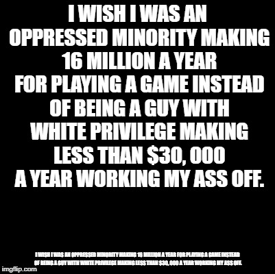 Blank | I WISH I WAS AN OPPRESSED MINORITY MAKING 16 MILLION A YEAR FOR PLAYING A GAME INSTEAD OF BEING A GUY WITH WHITE PRIVILEGE MAKING LESS THAN  | image tagged in blank | made w/ Imgflip meme maker