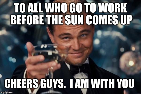 Leonardo Dicaprio Cheers Meme | TO ALL WHO GO TO WORK BEFORE THE SUN COMES UP CHEERS GUYS.  I AM WITH YOU | image tagged in memes,leonardo dicaprio cheers | made w/ Imgflip meme maker