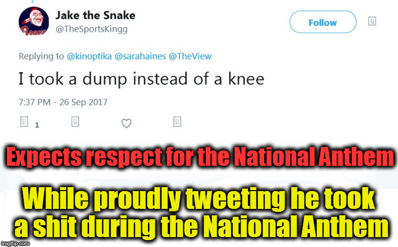 Low IQ of a Take a Knee Protest opposer. | Expects respect for the National Anthem While proudly tweeting he took a shit during the National Anthem | image tagged in take a knee,take the knee,low iq,national anthem,shit,dump | made w/ Imgflip meme maker