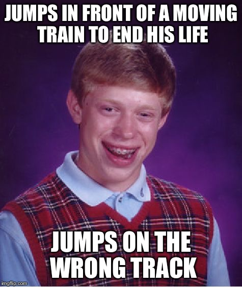 Bad Luck Brian Meme | JUMPS IN FRONT OF A MOVING TRAIN TO END HIS LIFE JUMPS ON THE WRONG TRACK | image tagged in memes,bad luck brian,train,suicide,train tracks | made w/ Imgflip meme maker