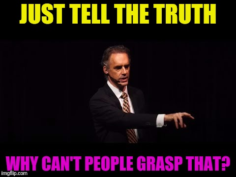 JUST TELL THE TRUTH WHY CAN'T PEOPLE GRASP THAT? | made w/ Imgflip meme maker
