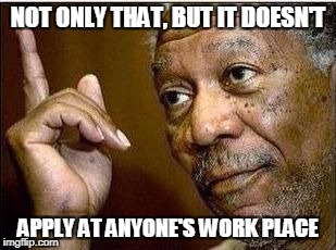 Morgan | NOT ONLY THAT, BUT IT DOESN'T APPLY AT ANYONE'S WORK PLACE | image tagged in morgan | made w/ Imgflip meme maker