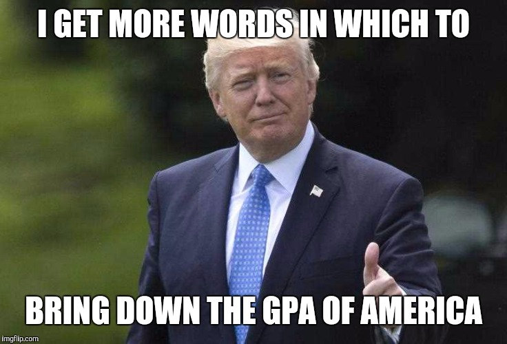 I GET MORE WORDS IN WHICH TO BRING DOWN THE GPA OF AMERICA | made w/ Imgflip meme maker
