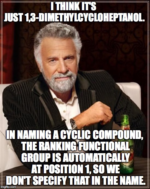The Most Interesting Man In The World Meme | I THINK IT'S JUST 1,3-DIMETHYLCYCLOHEPTANOL. IN NAMING A CYCLIC COMPOUND, THE RANKING FUNCTIONAL GROUP IS AUTOMATICALLY AT POSITION 1, SO WE | image tagged in memes,the most interesting man in the world | made w/ Imgflip meme maker