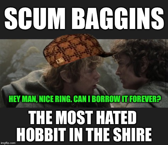 He Also Deals On The Side - As 'Dime Baggins' | SCUM BAGGINS THE MOST HATED HOBBIT IN THE SHIRE HEY MAN, NICE RING. CAN I BORROW IT FOREVER? | image tagged in scumbag,hobbit,frodo,hobbits,lord of the rings,scumbag steve | made w/ Imgflip meme maker