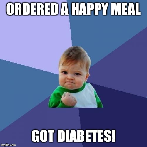 Success Kid Meme | ORDERED A HAPPY MEAL GOT DIABETES! | image tagged in memes,success kid | made w/ Imgflip meme maker
