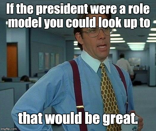 you know, like in the good old days | If the president were a role model you could look up to that would be great. | image tagged in memes,that would be great,resident trump | made w/ Imgflip meme maker