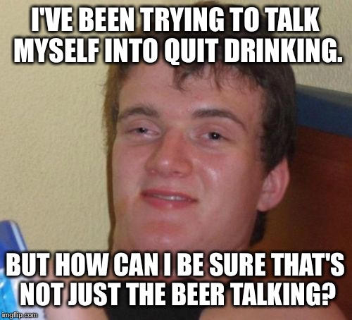 10 Guy Meme | I'VE BEEN TRYING TO TALK MYSELF INTO QUIT DRINKING. BUT HOW CAN I BE SURE THAT'S NOT JUST THE BEER TALKING? | image tagged in memes,10 guy,funny,funny memes,beer,alcohol | made w/ Imgflip meme maker