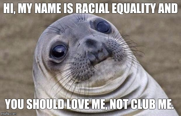 Awkward Moment Sealion Meme | HI, MY NAME IS RACIAL EQUALITY AND YOU SHOULD LOVE ME, NOT CLUB ME. | image tagged in memes,awkward moment sealion | made w/ Imgflip meme maker