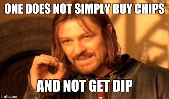 One Does Not Simply Meme | ONE DOES NOT SIMPLY BUY CHIPS AND NOT GET DIP | image tagged in memes,one does not simply | made w/ Imgflip meme maker