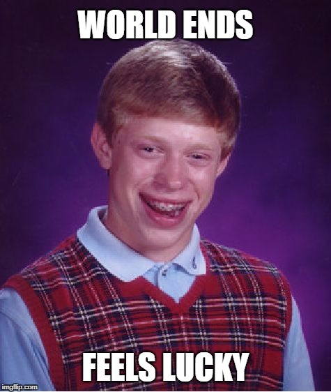 Bad Luck Brian Meme | WORLD ENDS FEELS LUCKY | image tagged in memes,bad luck brian | made w/ Imgflip meme maker