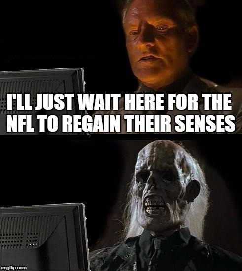 Ill Just Wait Here Meme | I'LL JUST WAIT HERE FOR THE NFL TO REGAIN THEIR SENSES | image tagged in memes,ill just wait here | made w/ Imgflip meme maker