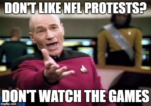 Picard Wtf Meme | DON'T LIKE NFL PROTESTS? DON'T WATCH THE GAMES | image tagged in memes,picard wtf | made w/ Imgflip meme maker