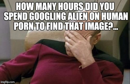 Captain Picard Facepalm Meme | HOW MANY HOURS DID YOU SPEND GOOGLING ALIEN ON HUMAN PORN TO FIND THAT IMAGE?... | image tagged in memes,captain picard facepalm | made w/ Imgflip meme maker
