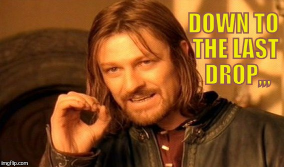 One Does Not Simply Meme | DOWN TO THE LAST  DROP,,, | image tagged in memes,one does not simply | made w/ Imgflip meme maker