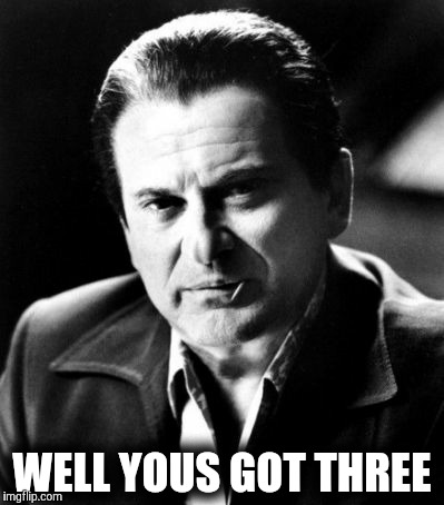 Joe Pesci sez,,, | WELL YOUS GOT THREE | image tagged in joe pesci sez | made w/ Imgflip meme maker