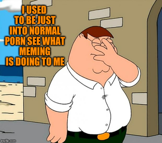 I USED TO BE JUST INTO NORMAL PORN SEE WHAT MEMING IS DOING TO ME | made w/ Imgflip meme maker