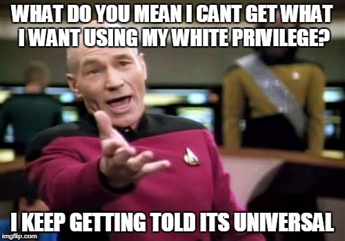 Picard Wtf Meme | WHAT DO YOU MEAN I CANT GET WHAT I WANT USING MY WHITE PRIVILEGE? I KEEP GETTING TOLD ITS UNIVERSAL | image tagged in memes,picard wtf | made w/ Imgflip meme maker