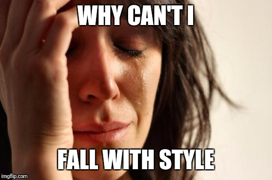 First World Problems Meme | WHY CAN'T I FALL WITH STYLE | image tagged in memes,first world problems | made w/ Imgflip meme maker