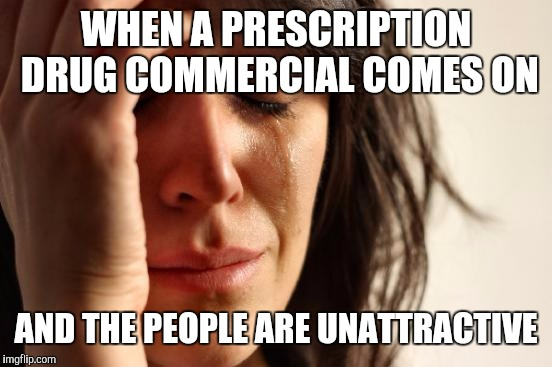 First World Problems Meme | WHEN A PRESCRIPTION DRUG COMMERCIAL COMES ON AND THE PEOPLE ARE UNATTRACTIVE | image tagged in memes,first world problems | made w/ Imgflip meme maker
