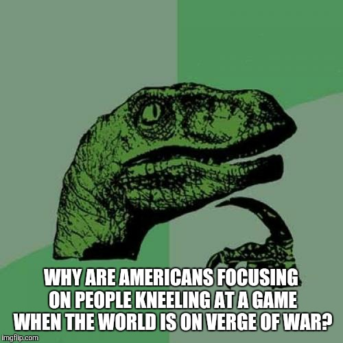 Philosoraptor Meme | WHY ARE AMERICANS FOCUSING ON PEOPLE KNEELING AT A GAME WHEN THE WORLD IS ON VERGE OF WAR? | image tagged in memes,philosoraptor | made w/ Imgflip meme maker