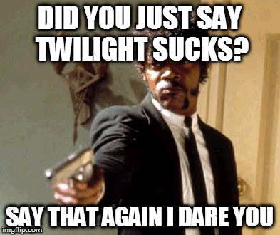 Say That Again I Dare You Meme | DID YOU JUST SAY TWILIGHT SUCKS? SAY THAT AGAIN I DARE YOU | image tagged in memes,say that again i dare you | made w/ Imgflip meme maker