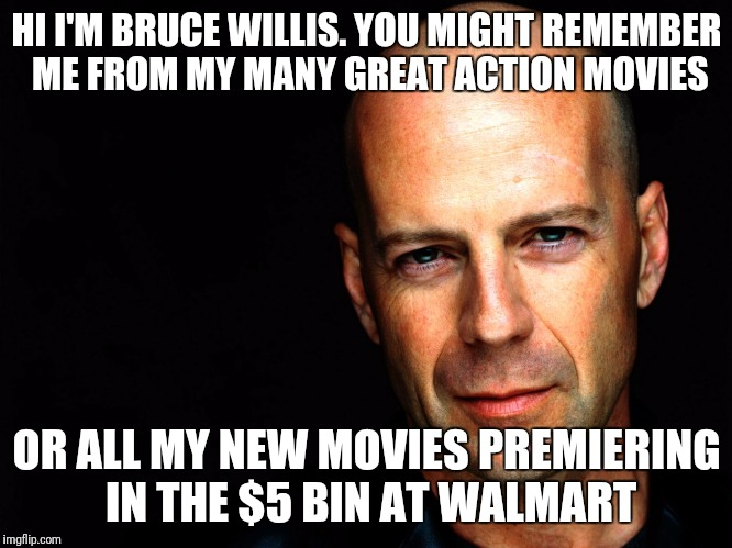 What is the world coming to when a legend can't get a theatrical release | HI I'M BRUCE WILLIS. YOU MIGHT REMEMBER ME FROM MY MANY GREAT ACTION MOVIES OR ALL MY NEW MOVIES PREMIERING IN THE $5 BIN AT WALMART | image tagged in bruce willis birthday wish,cheap movies,a list,action movies | made w/ Imgflip meme maker
