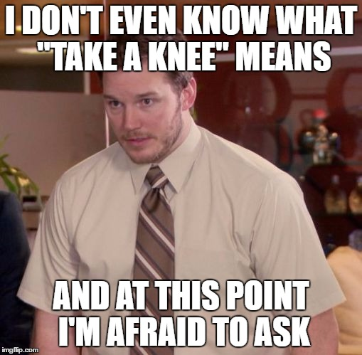 "Im afraid to ask | I DON'T EVEN KNOW WHAT ""TAKE A KNEE"" MEANS AND AT THIS POINT I'M AFRAID TO ASK 