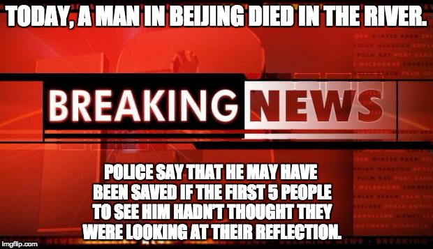 breaking news | TODAY, A MAN IN BEIJING DIED IN THE RIVER. POLICE SAY THAT HE MAY HAVE BEEN SAVED IF THE FIRST 5 PEOPLE TO SEE HIM HADN'T THOUGHT THEY WERE  | image tagged in breaking news | made w/ Imgflip meme maker