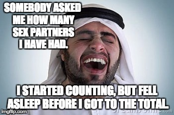 SOMEBODY ASKED ME HOW MANY SEX PARTNERS I HAVE HAD. I STARTED COUNTING, BUT FELL ASLEEP BEFORE I GOT TO THE TOTAL. | image tagged in arab laughing | made w/ Imgflip meme maker