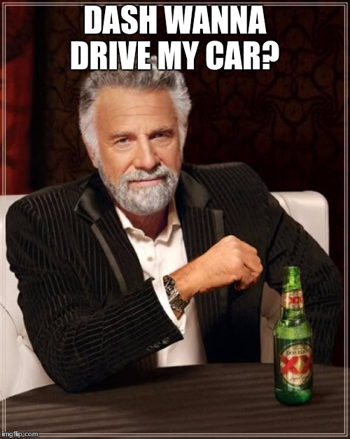 The Most Interesting Man In The World Meme | DASH WANNA DRIVE MY CAR? | image tagged in memes,the most interesting man in the world | made w/ Imgflip meme maker