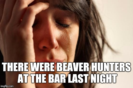 First World Problems Meme | THERE WERE BEAVER HUNTERS AT THE BAR LAST NIGHT | image tagged in memes,first world problems | made w/ Imgflip meme maker