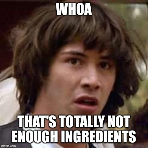 Conspiracy Keanu Meme | WHOA THAT'S TOTALLY NOT ENOUGH INGREDIENTS | image tagged in memes,conspiracy keanu | made w/ Imgflip meme maker