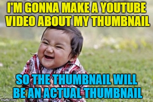 Thumbnails, thumbnails everywhere... :) | I'M GONNA MAKE A YOUTUBE VIDEO ABOUT MY THUMBNAIL SO THE THUMBNAIL WILL BE AN ACTUAL THUMBNAIL | image tagged in memes,evil toddler,youtube,thumbnail | made w/ Imgflip meme maker