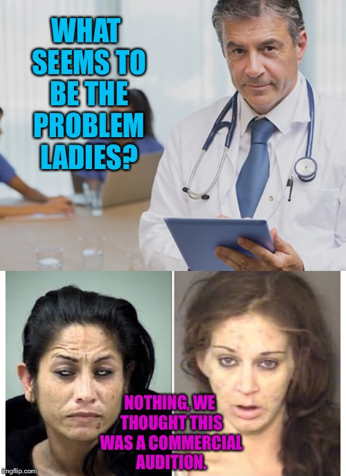 WHAT SEEMS TO BE THE PROBLEM LADIES? NOTHING, WE THOUGHT THIS WAS A COMMERCIAL AUDITION. | made w/ Imgflip meme maker