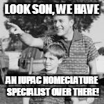 LOOK SON, WE HAVE AN IUPAC NOMECLATURE SPECIALIST OVER THERE! | made w/ Imgflip meme maker