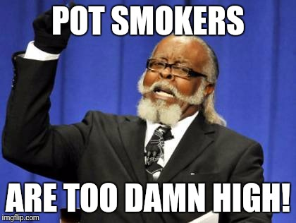 Too Damn High Meme | POT SMOKERS ARE TOO DAMN HIGH! | image tagged in memes,too damn high | made w/ Imgflip meme maker