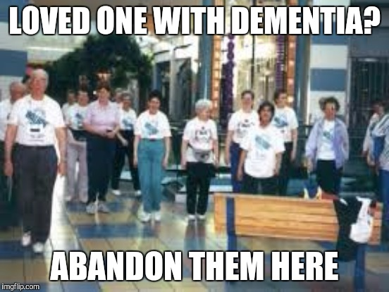 LOVED ONE WITH DEMENTIA? ABANDON THEM HERE | made w/ Imgflip meme maker