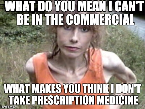 WHAT DO YOU MEAN I CAN'T BE IN THE COMMERCIAL WHAT MAKES YOU THINK I DON'T TAKE PRESCRIPTION MEDICINE | made w/ Imgflip meme maker