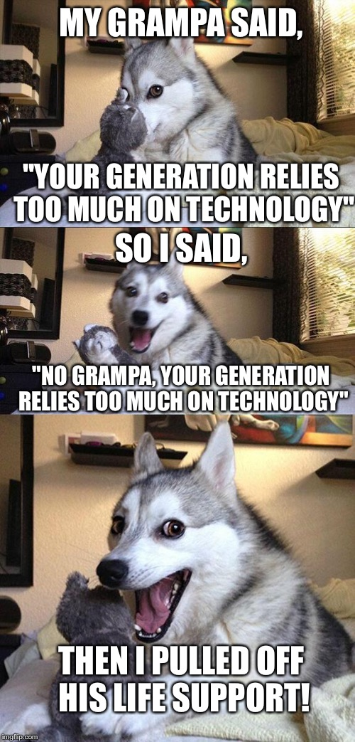 "Bad Pun Dog Meme | MY GRAMPA SAID, ""YOUR GENERATION RELIES TOO MUCH ON TECHNOLOGY"" SO I SAID, ""NO GRAMPA, YOUR GENERATION RELIES TOO MUCH ON TECHNOLOGY"" THEN I 