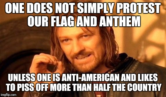 One Does Not Simply Meme | ONE DOES NOT SIMPLY PROTEST OUR FLAG AND ANTHEM UNLESS ONE IS ANTI-AMERICAN AND LIKES TO PISS OFF MORE THAN HALF THE COUNTRY | image tagged in memes,one does not simply | made w/ Imgflip meme maker