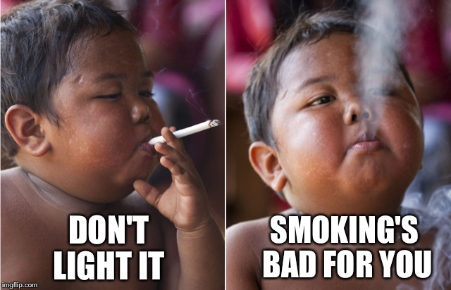DON'T LIGHT IT SMOKING'S BAD FOR YOU | made w/ Imgflip meme maker